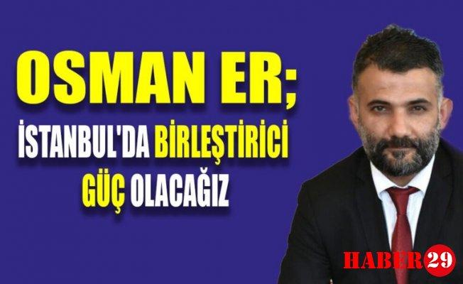 Osman Er: İstanbul'da Birleştirici Güç Olacağız